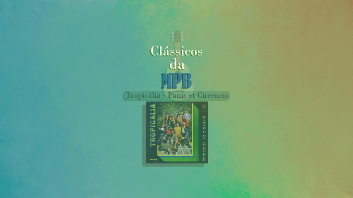 Clássicos da MPB #1 – Tropicália ou Panis et Circencis(1968)