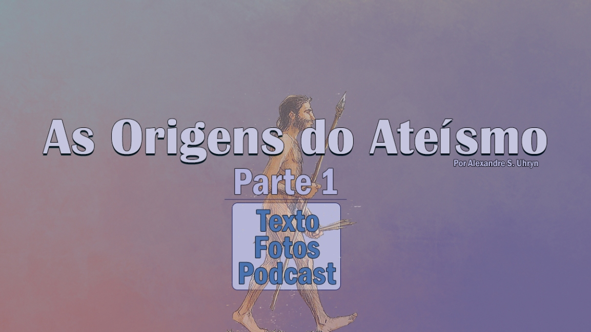 AS ORIGENS DO ATEÍSMO – 1ª parte