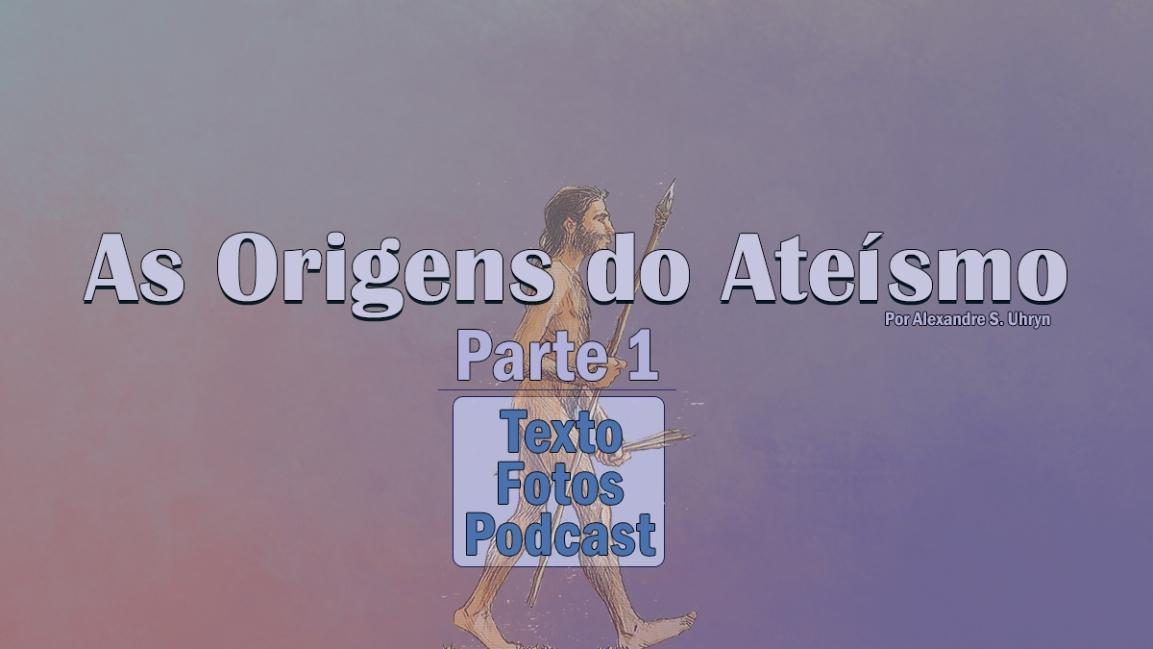 AS ORIGENS DO ATEÍSMO – 1ªparte
