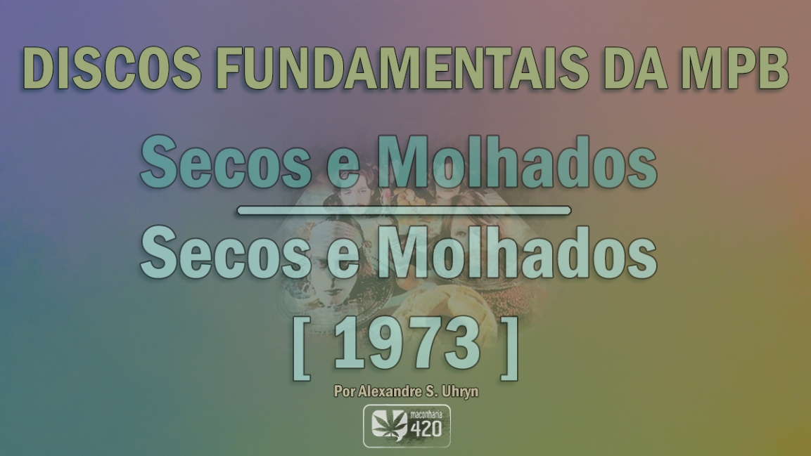 DISCOS FUNDAMENTAIS DA MPB 3 –  SECOS E MOLHADOS – SECOS E MOLHADOS [ 1973]